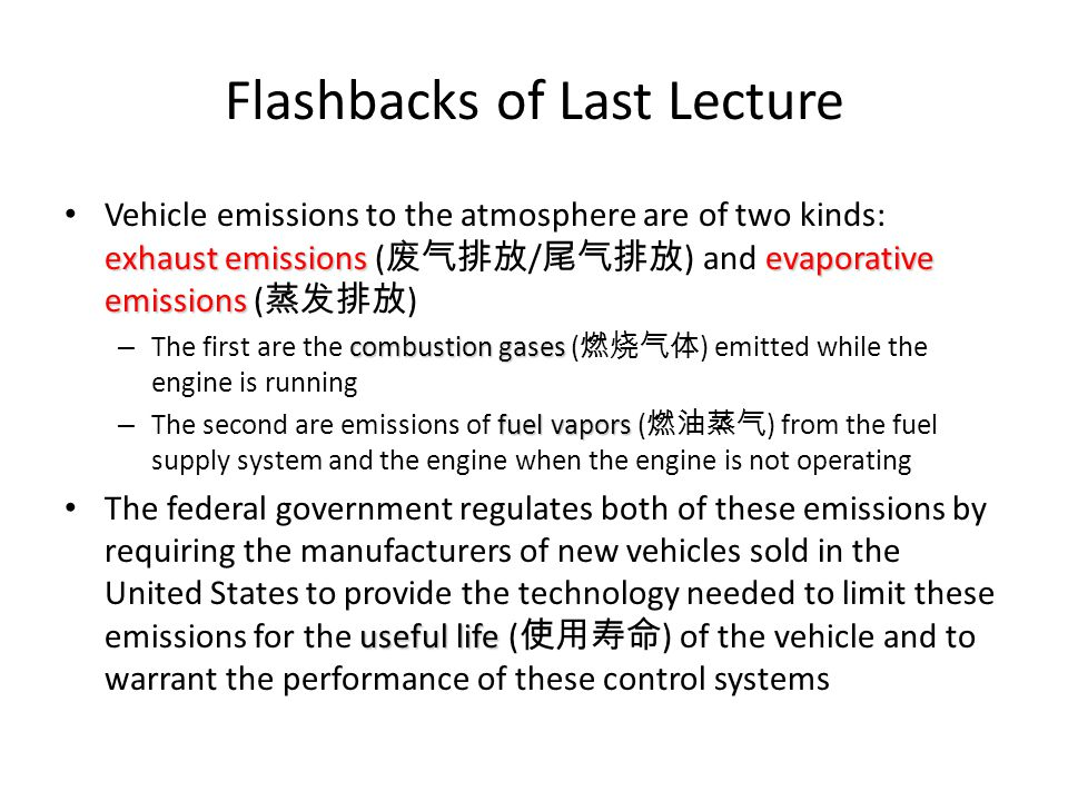 Flashbacks of Last Lecture exhaust emissions evaporative emissions Vehicle emissions to the atmosphere are of two kinds: exhaust emissions ( 废气排放 / 尾气排放 ) and evaporative emissions ( 蒸发排放 ) combustion gases – The first are the combustion gases ( 燃烧气体 ) emitted while the engine is running fuel vapors – The second are emissions of fuel vapors ( 燃油蒸气 ) from the fuel supply system and the engine when the engine is not operating useful life The federal government regulates both of these emissions by requiring the manufacturers of new vehicles sold in the United States to provide the technology needed to limit these emissions for the useful life ( 使用寿命 ) of the vehicle and to warrant the performance of these control systems