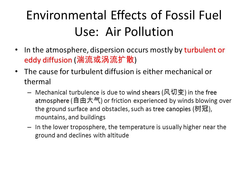 Environmental Effects of Fossil Fuel Use: Air Pollution air parcels When the temperature in the upper layers is much colder than that in the lower layers, upper air parcels ( 气块 ) fall downward due to their larger density, and lower air parcels move upward temperature gradient turbulent intensity – The steeper the temperature gradient ( 温度梯度 ), the more the turbulent intensity ( 湍流强度 ), which is called an unstable condition dry adiabatic lapse rate – A temperature gradient that is equal to the dry adiabatic lapse rate ( 干 绝热递减率 ) is called a neutral condition, and it leads to moderate turbulence – A temperature gradient that is less steep than the dry adiabatic lapse rate, or even a positive gradient, is called a stable condition, in which there is minimal or no turbulence at all