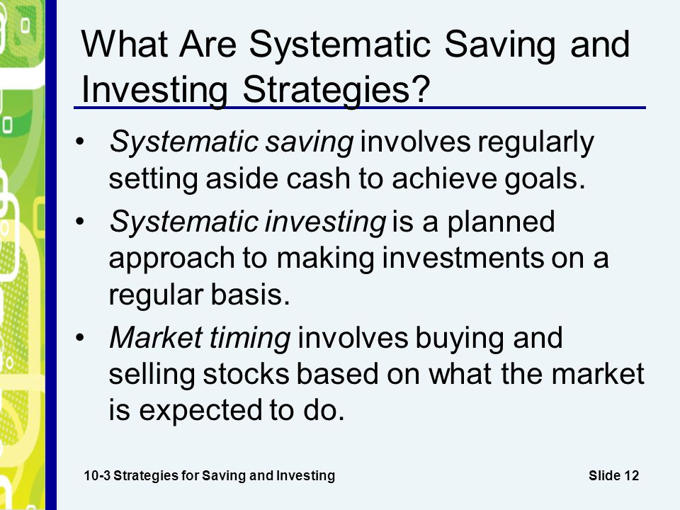 Slide 12 What Are Systematic Saving and Investing Strategies? Systematic saving involves regularly setting aside cash to achieve goals. Systematic inv