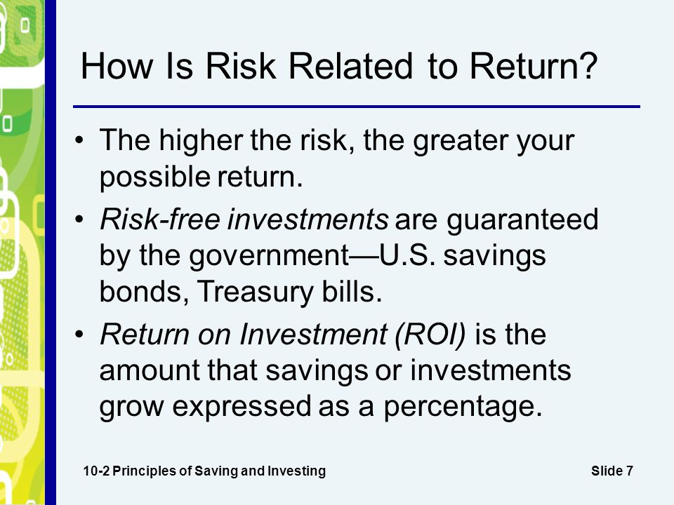 Slide 8 Return on Investment 10-2 Principles of Saving and Investing Example 1:Bought an investment for $500; received dividends of $18 for the year Return: $18 Rate of return: $18 ÷ $500 = 3.6% (annual rate of return) Example 2:Bought an investment for $500 on March 1; sold it on October 1 for $525.