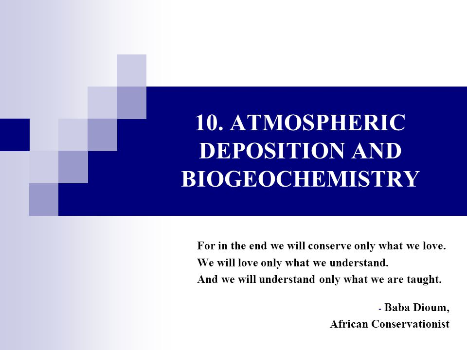 10. ATMOSPHERIC DEPOSITION AND BIOGEOCHEMISTRY For in the end we will conserve only what we love. We will love only what we understand. And we will un