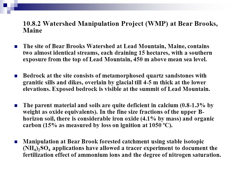 10.8.2 Watershed Manipulation Project (WMP) at Bear Brooks, Maine The site of Bear Brooks Watershed at Lead Mountain, Maine, contains two almost ident