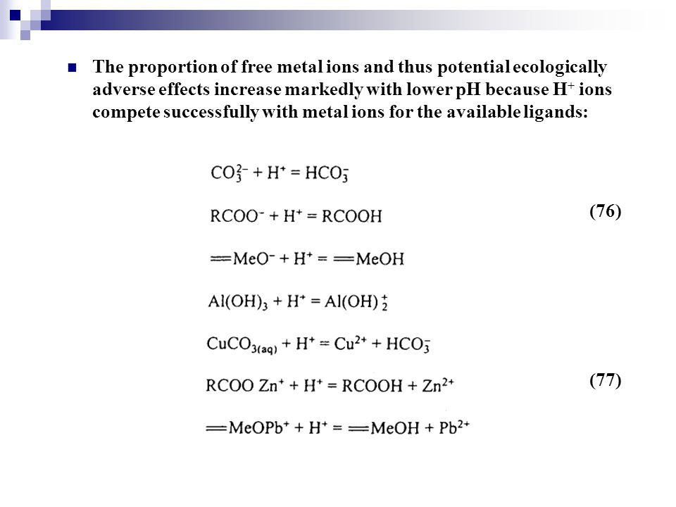 The proportion of free metal ions and thus potential ecologically adverse effects increase markedly with lower pH because H + ions compete successfull