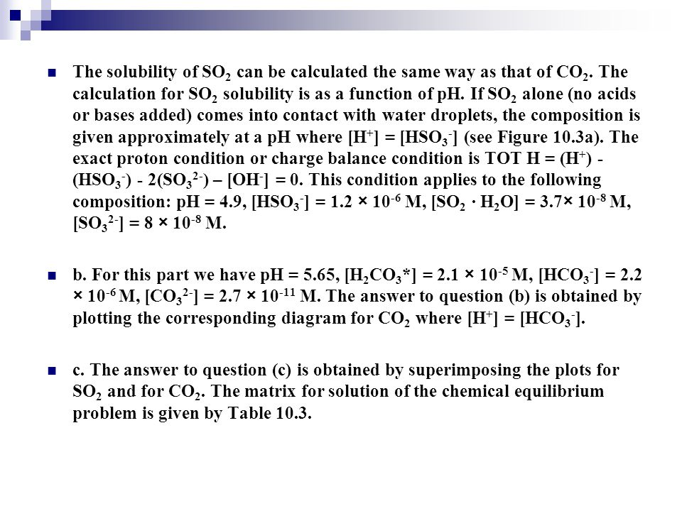 The solubility of SO 2 can be calculated the same way as that of CO 2. The calculation for SO 2 solubility is as a function of pH. If SO 2 alone (no a