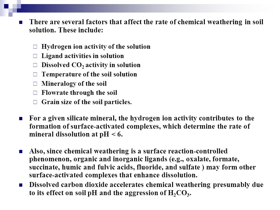 There are several factors that affect the rate of chemical weathering in soil solution. These include:  Hydrogen ion activity of the solution  Ligan