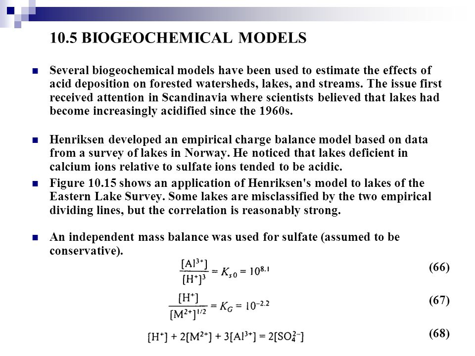 10.5 BIOGEOCHEMICAL MODELS Several biogeochemical models have been used to estimate the effects of acid deposition on forested watersheds, lakes, and