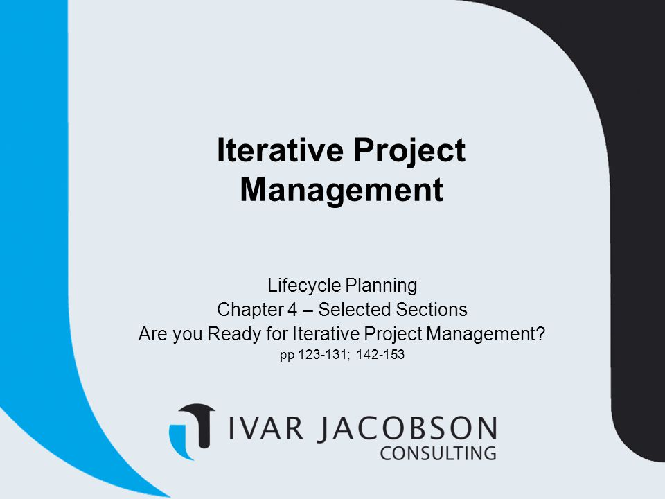 Iterative Project Management Lifecycle Planning Chapter 4 – Selected Sections Are you Ready for Iterative Project Management? pp 123-131; 142-153