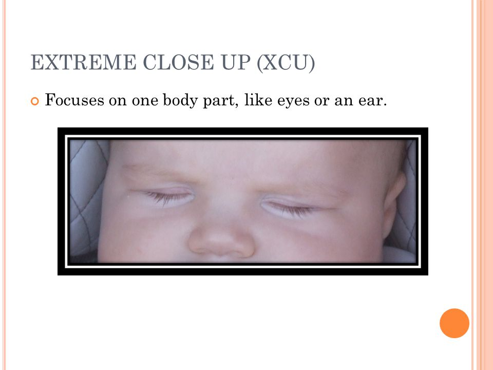EXTREME CLOSE UP (XCU) Focuses on one body part, like eyes or an ear.