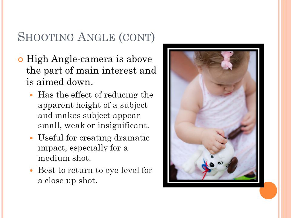 S HOOTING A NGLE ( CONT ) High Angle-camera is above the part of main interest and is aimed down.