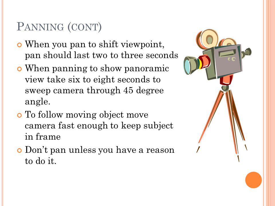 P ANNING ( CONT ) When you pan to shift viewpoint, pan should last two to three seconds When panning to show panoramic view take six to eight seconds to sweep camera through 45 degree angle.