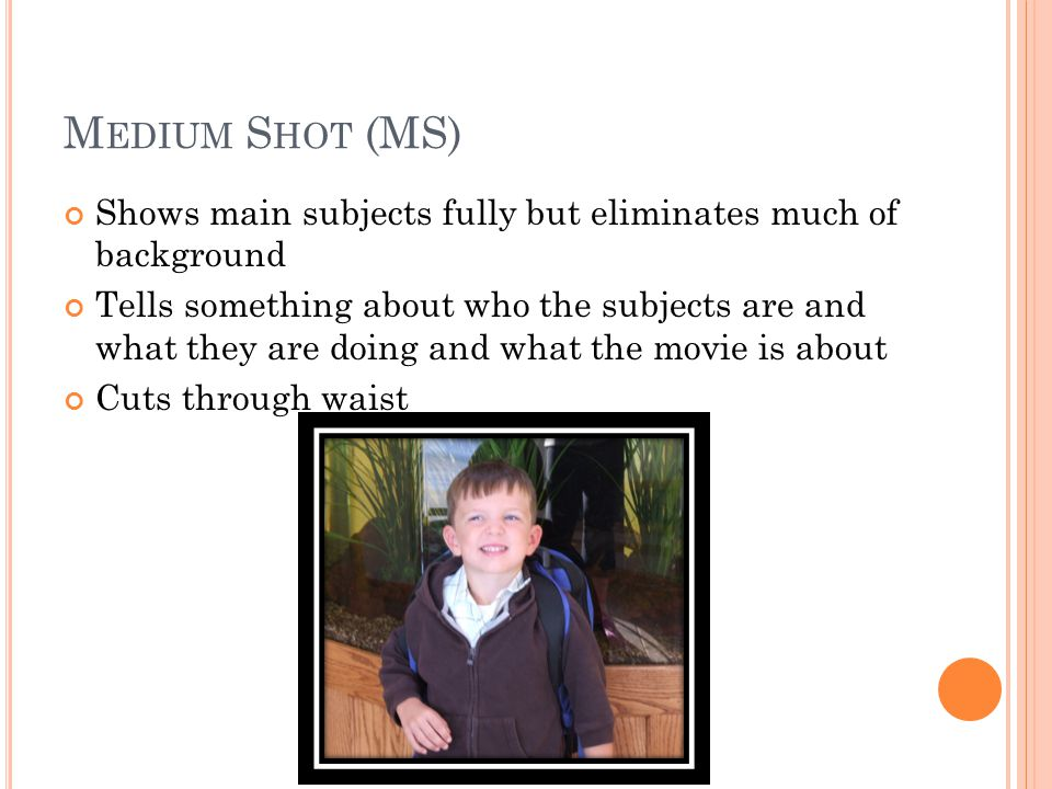 M EDIUM S HOT (MS) Shows main subjects fully but eliminates much of background Tells something about who the subjects are and what they are doing and what the movie is about Cuts through waist