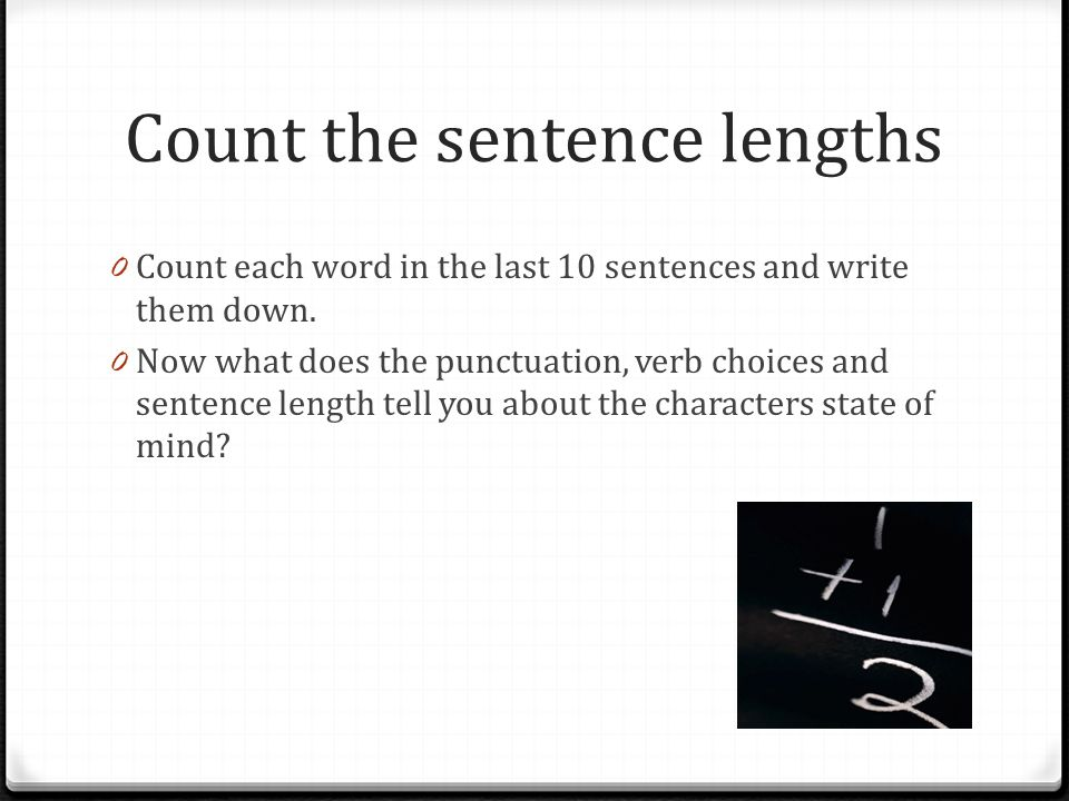 Count the sentence lengths 0 Count each word in the last 10 sentences and write them down. 0 Now what does the punctuation, verb choices and sentence