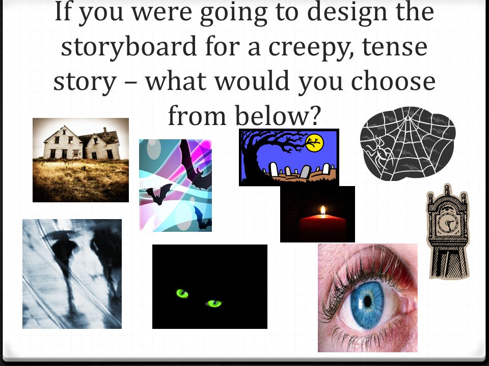 If you were going to design the storyboard for a creepy, tense story – what would you choose from below?