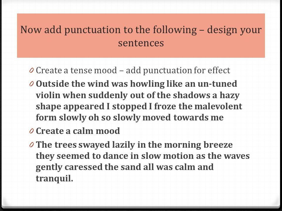 Now add punctuation to the following – design your sentences 0 Create a tense mood – add punctuation for effect 0 Outside the wind was howling like an un-tuned violin when suddenly out of the shadows a hazy shape appeared I stopped I froze the malevolent form slowly oh so slowly moved towards me 0 Create a calm mood 0 The trees swayed lazily in the morning breeze they seemed to dance in slow motion as the waves gently caressed the sand all was calm and tranquil.