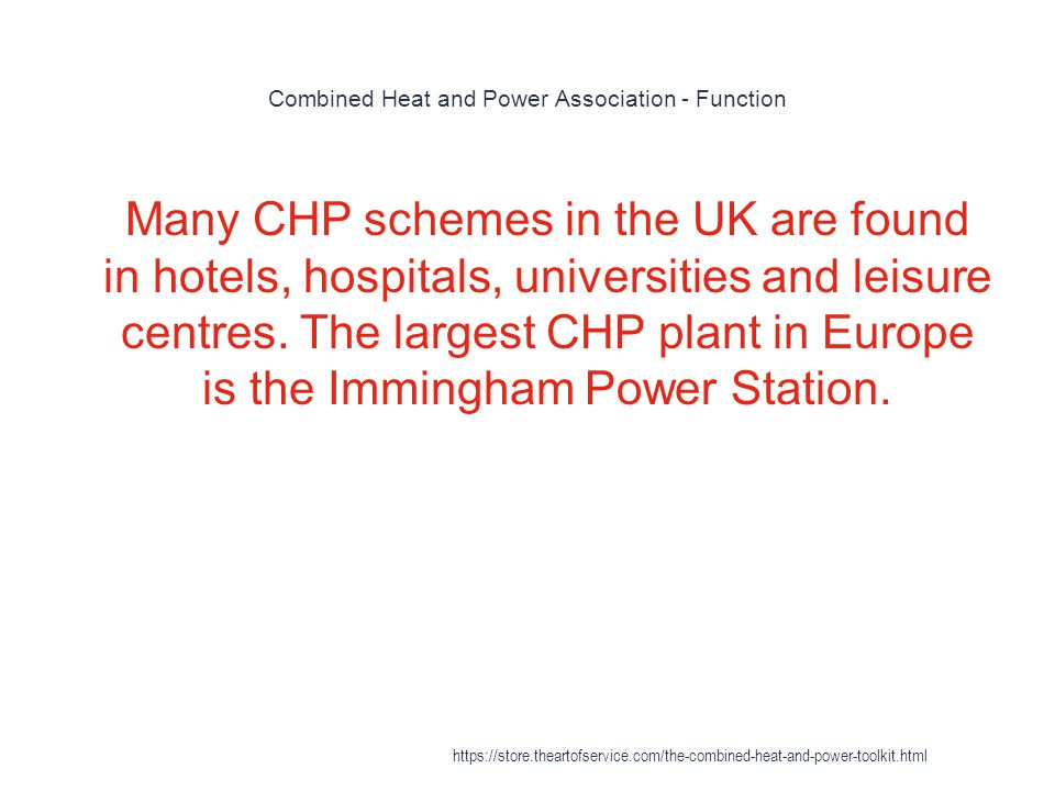 Combined Heat and Power Association - Function 1 Many CHP schemes in the UK are found in hotels, hospitals, universities and leisure centres. The larg