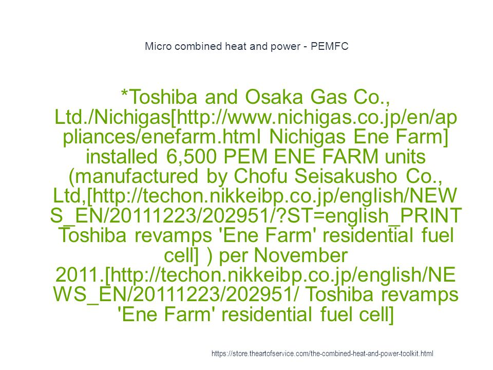 Micro combined heat and power - PEMFC 1 *Toshiba and Osaka Gas Co., Ltd./Nichigas[http://www.nichigas.co.jp/en/ap pliances/enefarm.html Nichigas Ene F