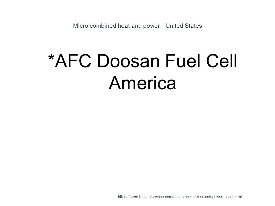 Micro combined heat and power - United States 1 *AFC Doosan Fuel Cell America https://store.theartofservice.com/the-combined-heat-and-power-toolkit.ht