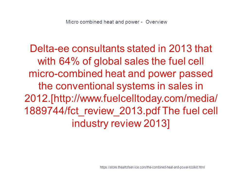 Micro combined heat and power - Overview 1 Delta-ee consultants stated in 2013 that with 64% of global sales the fuel cell micro-combined heat and pow