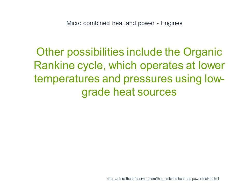 Micro combined heat and power - Engines 1 Other possibilities include the Organic Rankine cycle, which operates at lower temperatures and pressures us