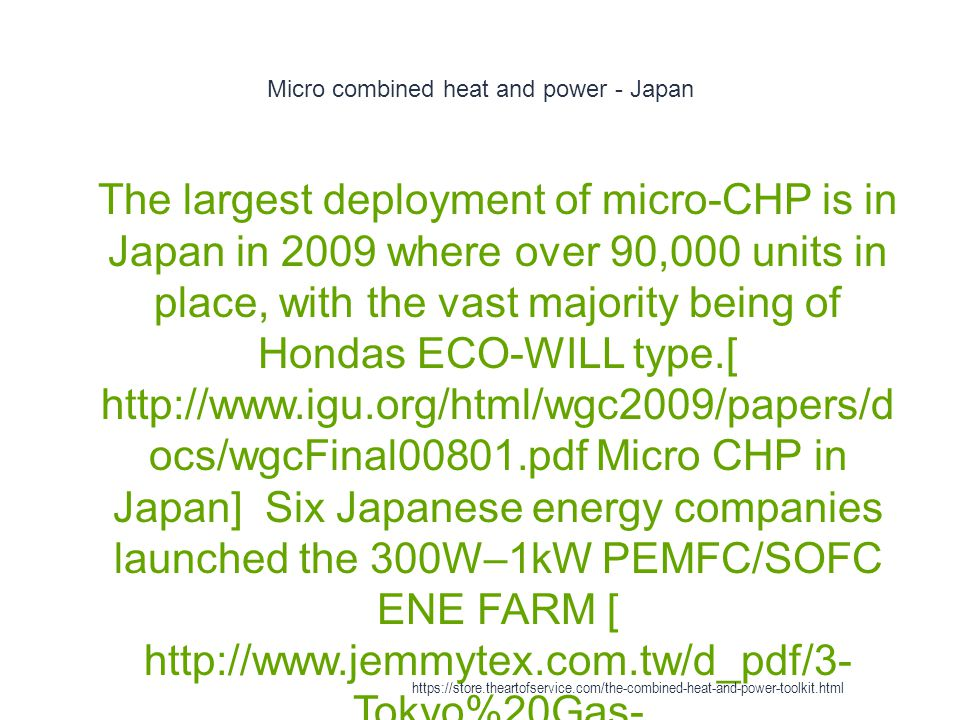 Micro combined heat and power - Japan 1 The largest deployment of micro-CHP is in Japan in 2009 where over 90,000 units in place, with the vast majori