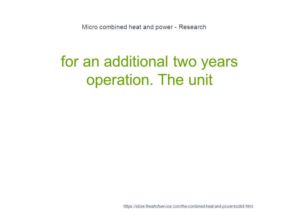 Micro combined heat and power - Research 1 for an additional two years operation. The unit https://store.theartofservice.com/the-combined-heat-and-pow