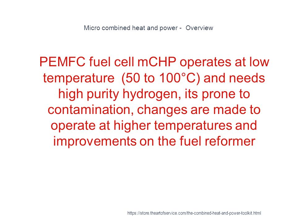 Micro combined heat and power - Overview 1 PEMFC fuel cell mCHP operates at low temperature (50 to 100°C) and needs high purity hydrogen, its prone to