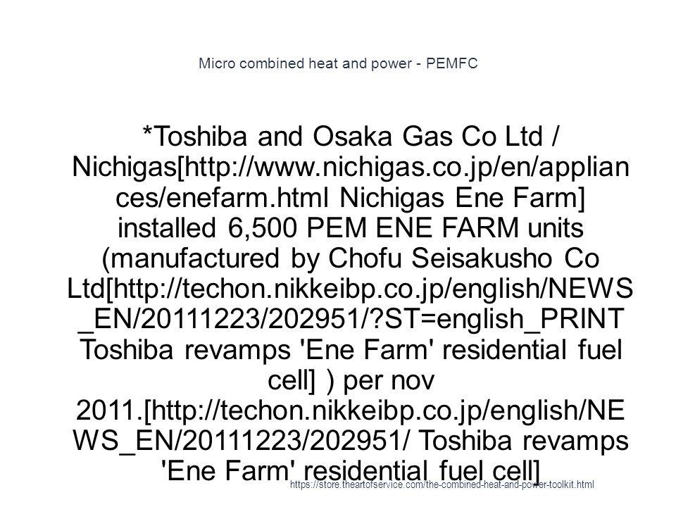 Micro combined heat and power - PEMFC 1 *Toshiba and Osaka Gas Co Ltd / Nichigas[http://www.nichigas.co.jp/en/applian ces/enefarm.html Nichigas Ene Fa
