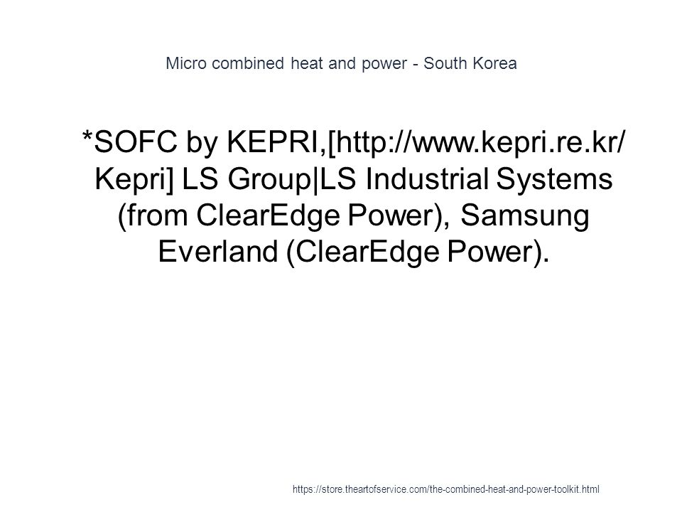Micro combined heat and power - South Korea 1 *SOFC by KEPRI,[http://www.kepri.re.kr/ Kepri] LS Group|LS Industrial Systems (from ClearEdge Power), Sa
