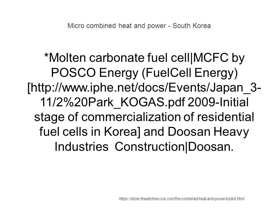 Micro combined heat and power - South Korea 1 *Molten carbonate fuel cell|MCFC by POSCO Energy (FuelCell Energy) [http://www.iphe.net/docs/Events/Japa