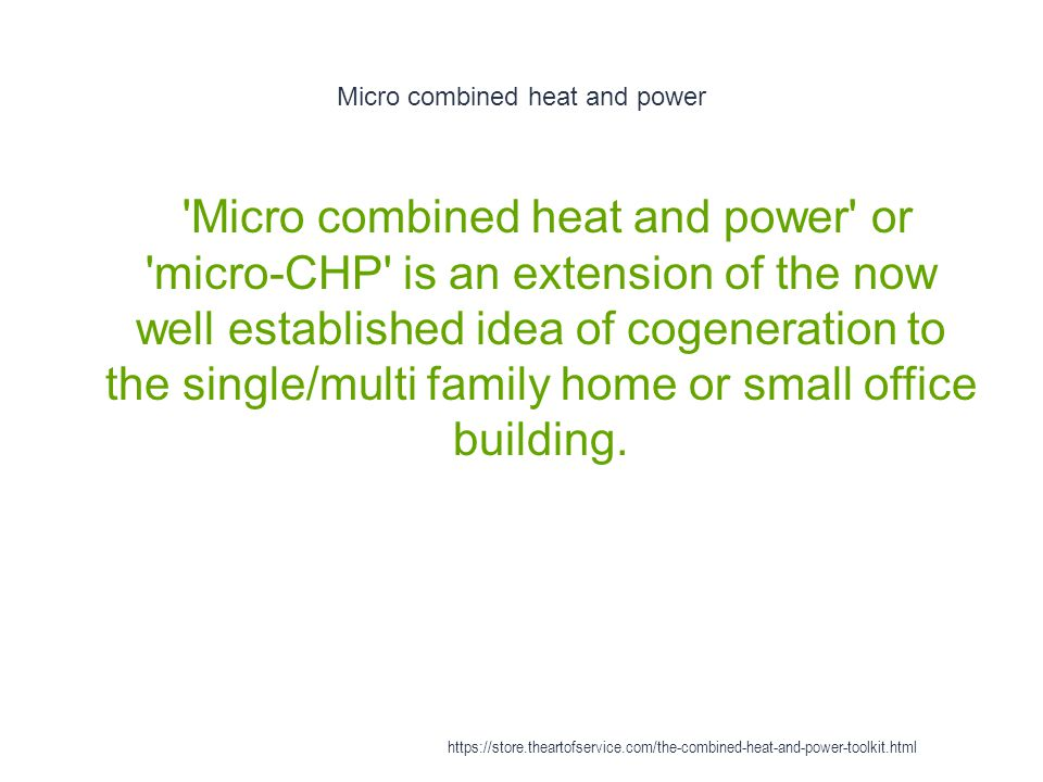 Micro combined heat and power - Overview 1 A micro-CHP system is a small heat engine (power plant) which provides all the power for an individual building; HVAC|heating, ventilation, and air conditioning, mechanical energy and electric power https://store.theartofservice.com/the-combined-heat-and-power-toolkit.html