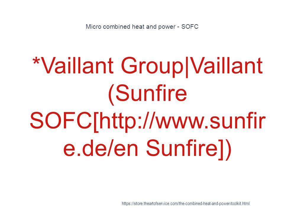 Micro combined heat and power - SOFC 1 *Vaillant Group|Vaillant (Sunfire SOFC[http://www.sunfir e.de/en Sunfire]) https://store.theartofservice.com/th