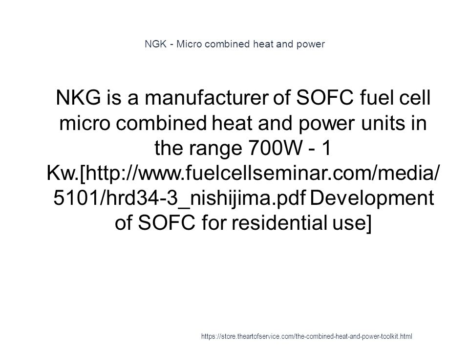 NGK - Micro combined heat and power 1 NKG is a manufacturer of SOFC fuel cell micro combined heat and power units in the range 700W - 1 Kw.[http://www