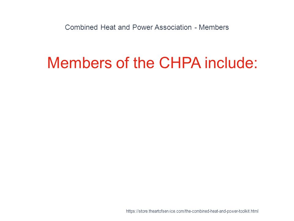 Combined Heat and Power Association - Members 1 Members of the CHPA include: https://store.theartofservice.com/the-combined-heat-and-power-toolkit.htm