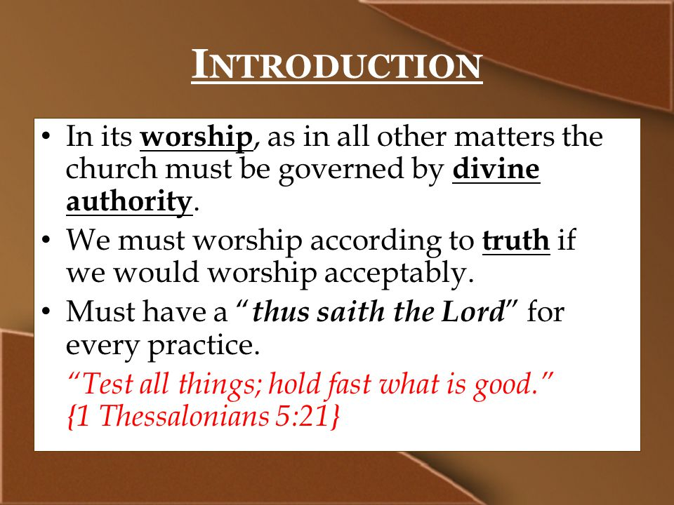 I NTRODUCTION In its worship, as in all other matters the church must be governed by divine authority.