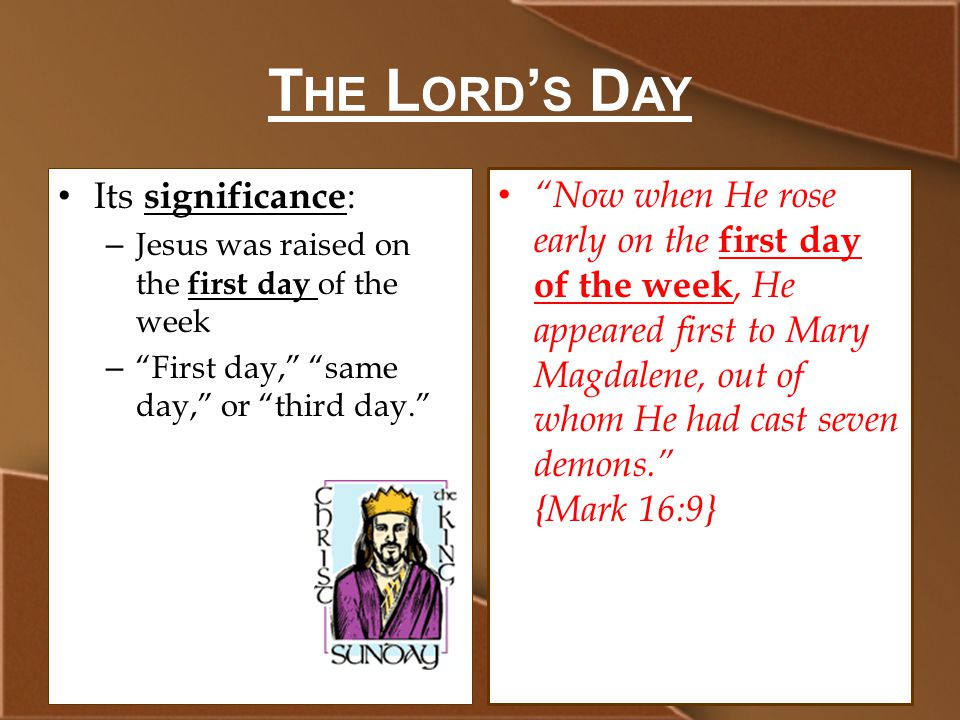 T HE L ORD ' S D AY Its significance : – Jesus was raised on the first day of the week – First day, same day, or third day. Now when He rose early on the first day of the week, He appeared first to Mary Magdalene, out of whom He had cast seven demons. {Mark 16:9}