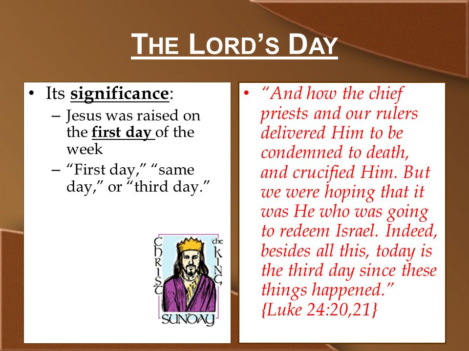 T HE L ORD ' S D AY Its significance : – Jesus was raised on the first day of the week – First day, same day, or third day. And how the chief priests and our rulers delivered Him to be condemned to death, and crucified Him.