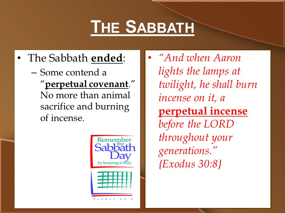 T HE S ABBATH The Sabbath ended : – Some contend a perpetual covenant. No more than animal sacrifice and burning of incense.