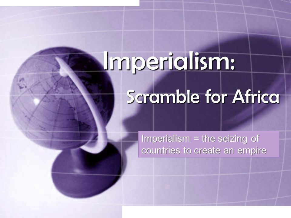 Imperialism: Scramble for Africa Imperialism = the seizing of countries to create an empire
