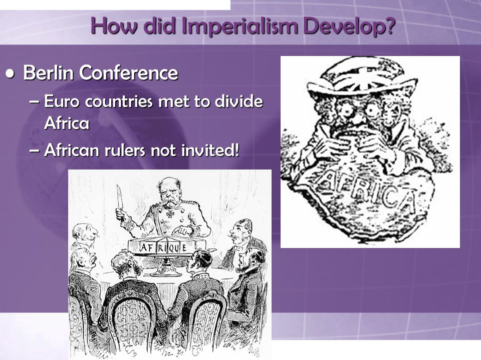 How did Imperialism Develop? Berlin ConferenceBerlin Conference –Euro countries met to divide Africa –African rulers not invited!