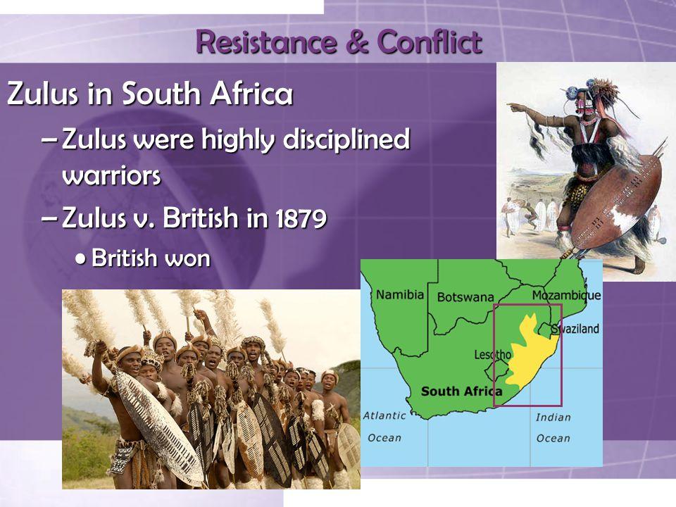 Resistance & Conflict Zulus in South Africa –Zulus were highly disciplined warriors –Zulus v. British in 1879 British wonBritish won