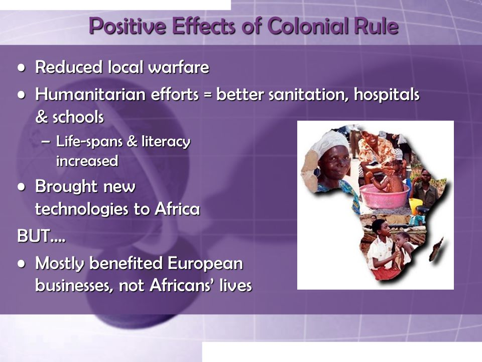 Positive Effects of Colonial Rule Reduced local warfareReduced local warfare Humanitarian efforts = better sanitation, hospitals & schoolsHumanitarian