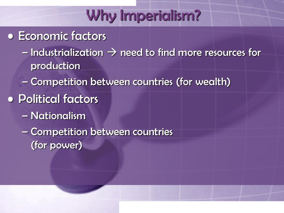 Why Imperialism? Economic factorsEconomic factors –Industrialization  need to find more resources for production –Competition between countries (for