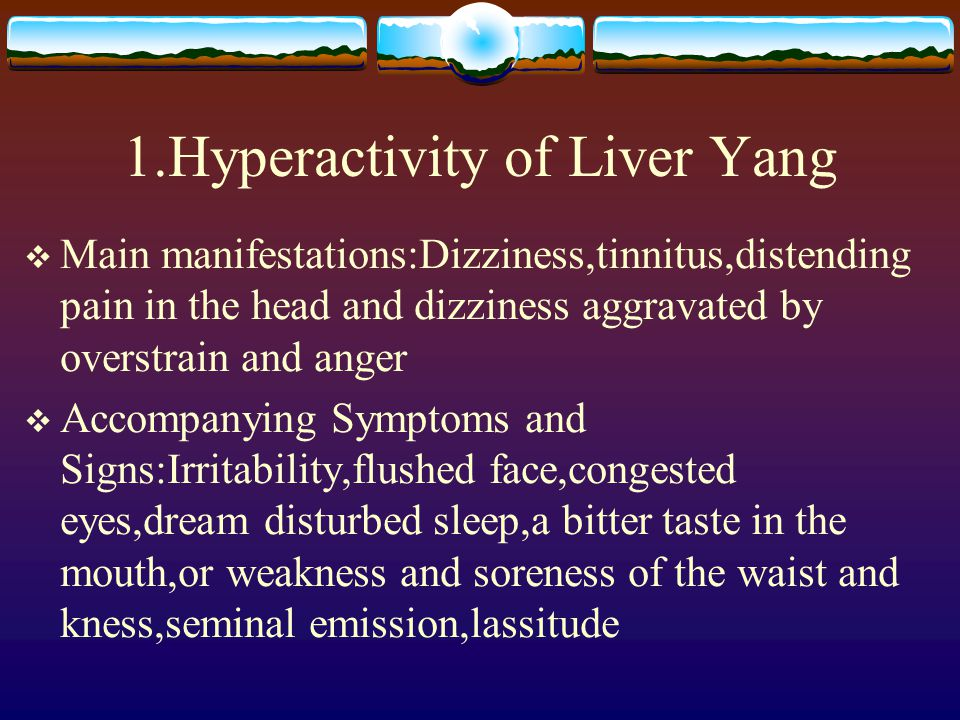 1.Hyperactivity of Liver Yang  Main manifestations:Dizziness,tinnitus,distending pain in the head and dizziness aggravated by overstrain and anger 