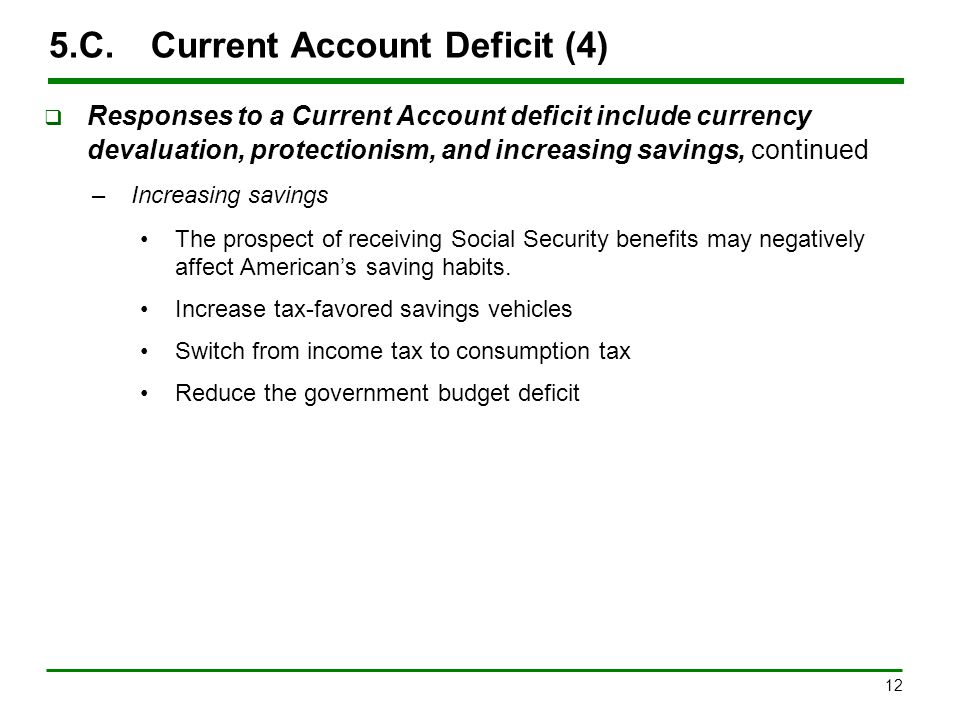 12 5.C.Current Account Deficit (4)  Responses to a Current Account deficit include currency devaluation, protectionism, and increasing savings, conti