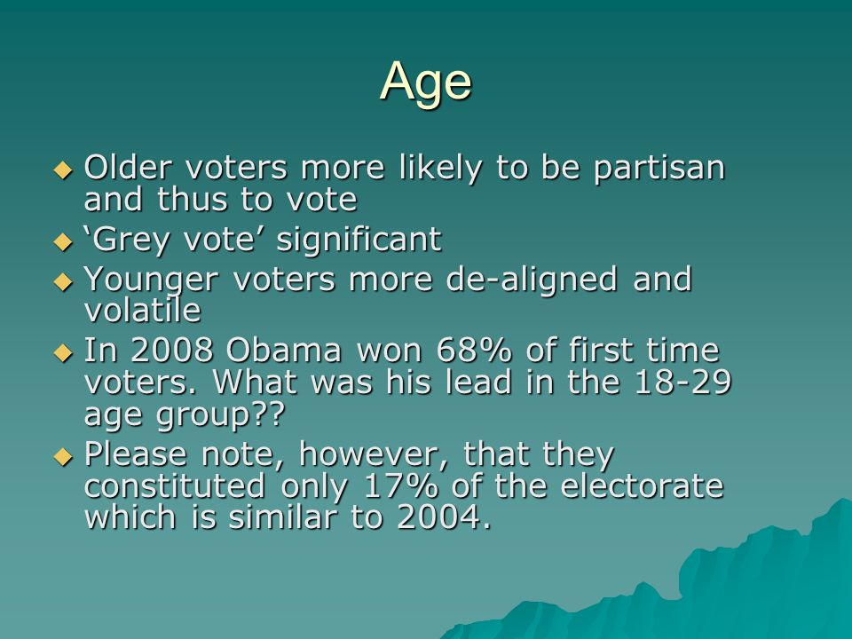 Age  Older voters more likely to be partisan and thus to vote  'Grey vote' significant  Younger voters more de-aligned and volatile  In 2008 Obama won 68% of first time voters.