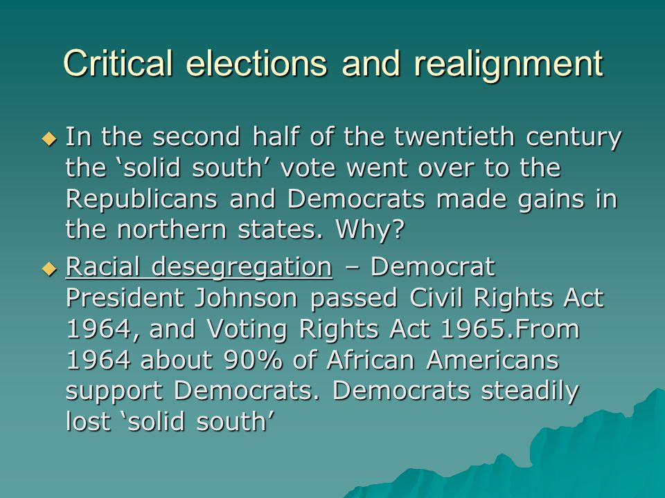 Critical elections and realignment  In the second half of the twentieth century the 'solid south' vote went over to the Republicans and Democrats made gains in the northern states.