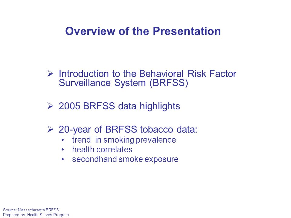 Source: Massachusetts BRFSS Prepared by: Health Survey Program Overview of the Presentation  Introduction to the Behavioral Risk Factor Surveillance