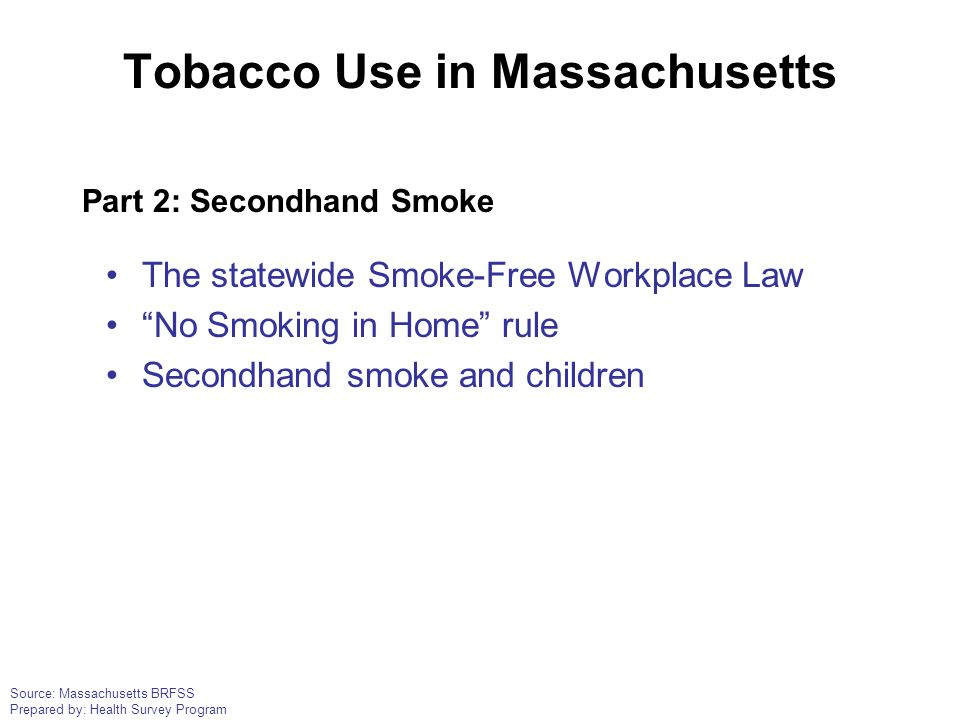 "Source: Massachusetts BRFSS Prepared by: Health Survey Program Tobacco Use in Massachusetts The statewide Smoke-Free Workplace Law ""No Smoking in Home"