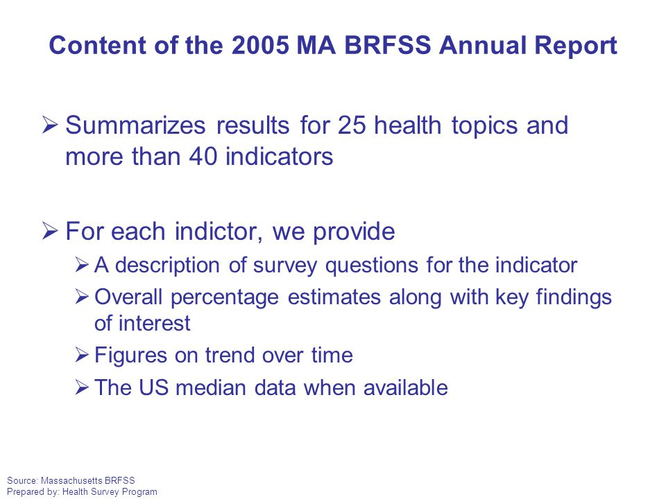 Source: Massachusetts BRFSS Prepared by: Health Survey Program Content of the 2005 MA BRFSS Annual Report  Summarizes results for 25 health topics an