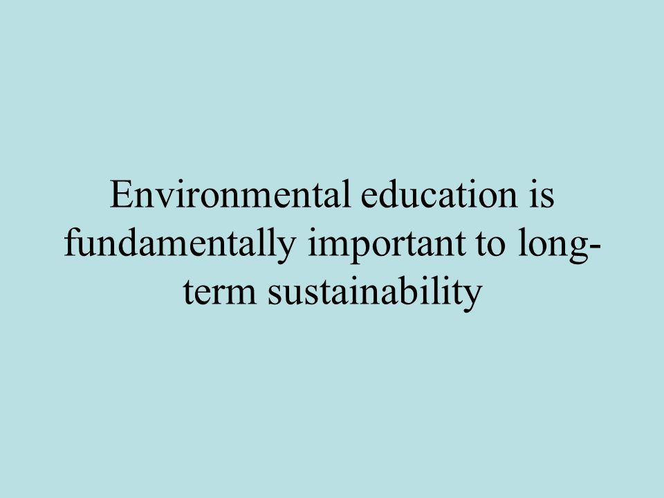 Environmental education is fundamentally important to long- term sustainability